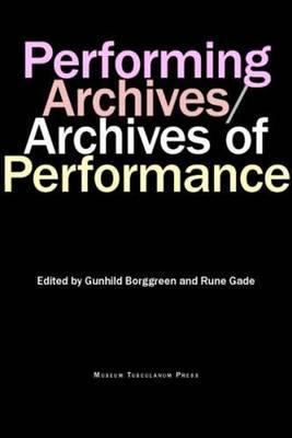 Performing Archives/Archives of Performance By Borggreen, Gundhild (EDT)/ Gade, Rune (EDT)